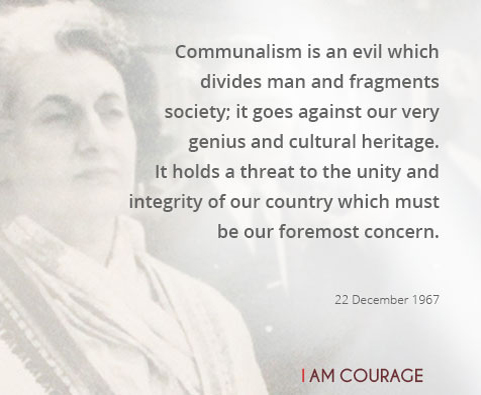 Communalism is an evil, which divides man and fragments society; it goes against our very genius and cultural heritage.  It holds a threat to the unity and integrity of our country, which must be our foremost concern.