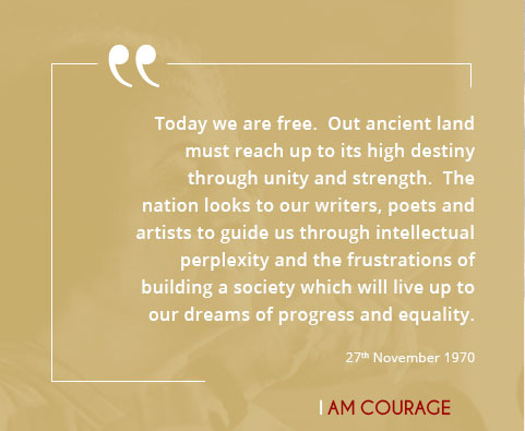 Today we are free.  Out ancient land must reach up to its high destiny through unity and strength.  The nation looks to our writers, poets and artists to guide us through intellectual perplexity and the frustrations of building a society which will live up to our dreams of progress and equality.