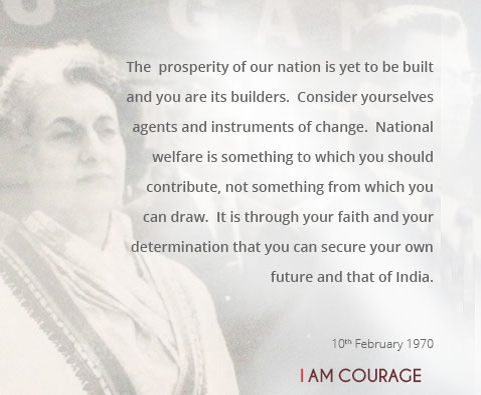 The prosperity of our nation is yet to be built and you are its builders.  Consider yourselves agents and instruments of change.  National welfare is something to which you should contribute, not something from which you can draw.  It is through your faith and your determination that you can secure your own future and that of India.