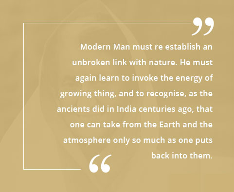 Modern Man must re establish an unbroken link with nature. He must again learn to invoke the energy of growing thing, and to recognise, as the ancients did in India centuries ago, that one can take from the Earth and the atmosphere only so much as one puts back into them.